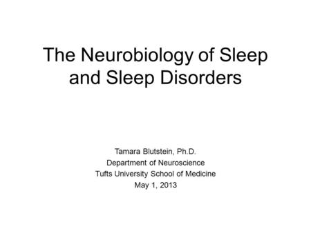 The Neurobiology of Sleep and Sleep Disorders Tamara Blutstein, Ph.D. Department of Neuroscience Tufts University School of Medicine May 1, 2013.
