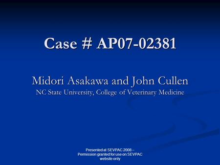 Case # AP07-02381 Midori Asakawa and John Cullen NC State University, College of Veterinary Medicine Presented at SEVPAC 2008 – Permission granted for.