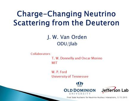 Charge-Changing Neutrino Scattering from the Deuteron J. W. Van Orden ODU/Jlab Collaborators: T. W. Donnelly and Oscar Morino MIT W. P. Ford University.