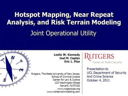 Hotspot Mapping, Near Repeat Analysis, and Risk Terrain Modeling Joint Operational Utility Leslie W. Kennedy Joel M. Caplan Eric L. Piza Rutgers, The State.