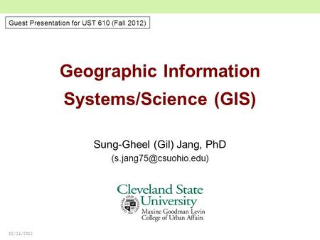 10/24/2012 Geographic Information Systems/Science (GIS) Sung-Gheel (Gil) Jang, PhD Guest Presentation for UST 610 (Fall 2012)