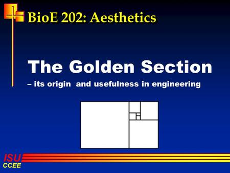ISU CCEE BioE 202: Aesthetics The Golden Section – its origin and usefulness in engineering.