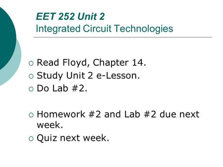 EET 252 Unit 2 Integrated Circuit Technologies  Read Floyd, Chapter 14.  Study Unit 2 e-Lesson.  Do Lab #2.  Homework #2 and Lab #2 due next week.