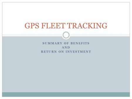 SUMMARY OF BENEFITS AND RETURN ON INVESTMENT GPS FLEET TRACKING.