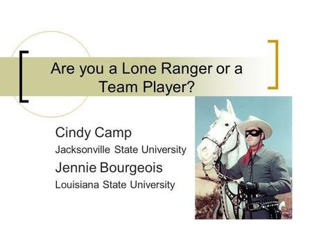 Are you a Lone Ranger or a Team Player? Cindy Camp Jacksonville State University Jennie Bourgeois Louisiana State University.