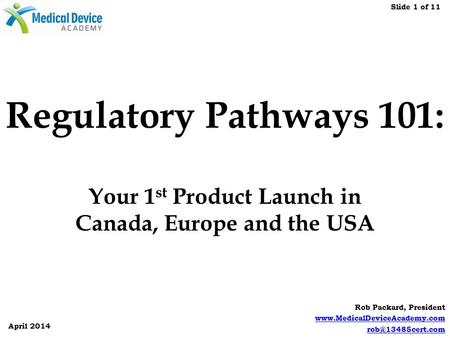 Slide 1 of 11 April 2014 Rob Packard, President  Regulatory Pathways 101: Your 1 st Product Launch in Canada,