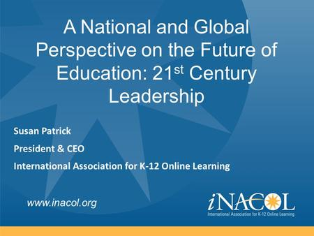 Www.inacol.org Susan Patrick President & CEO International Association for K-12 Online Learning A National and Global Perspective on the Future of Education: