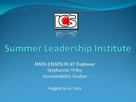 DATA CHATS/FCAT Explorer Stephannie Wiley Accountability Analyst August 9-10, 2012.