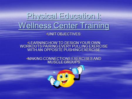 Physical Education I: Wellness Center Training UNIT OBJECTIVES:UNIT OBJECTIVES: LEARNING HOW TO DESIGN YOUR OWN WORKOUTS PAIRING EVERY PULLING EXERCISE.