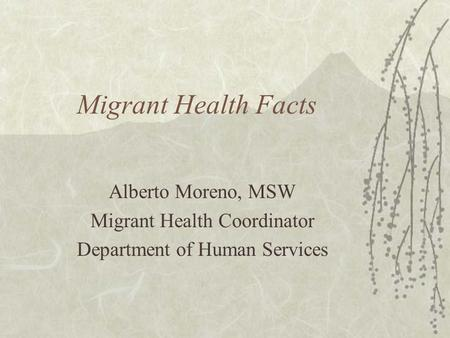 Migrant Health Facts Alberto Moreno, MSW Migrant Health Coordinator Department of Human Services.