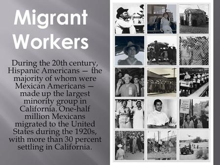 During the 20th century, Hispanic Americans — the majority of whom were Mexican Americans — made up the largest minority group in California. One-half.