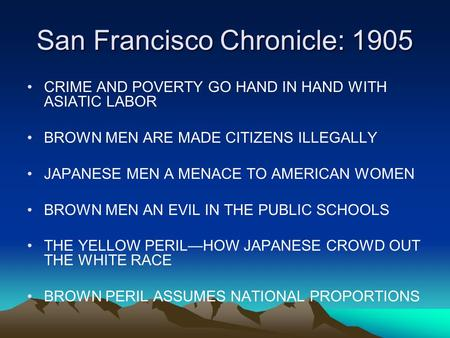 San Francisco Chronicle: 1905 CRIME AND POVERTY GO HAND IN HAND WITH ASIATIC LABOR BROWN MEN ARE MADE CITIZENS ILLEGALLY JAPANESE MEN A MENACE TO AMERICAN.