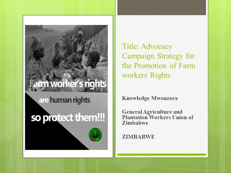 Title: Advocacy Campaign Strategy for the Promotion of Farm workers Rights Knowledge Mwonzora General Agriculture and Plantation Workers Union of Zimbabwe.