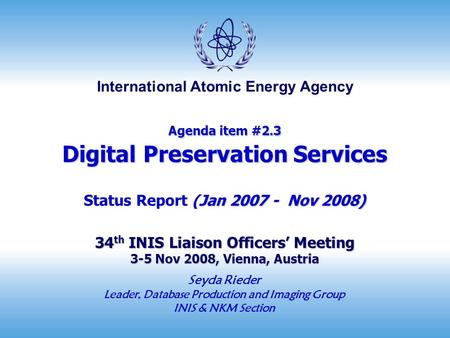 International Atomic Energy Agency Agenda item #2.3 Digital Preservation Services Jan 2007 - Nov 2008) 34 th INIS Liaison Officers' Meeting 3-5 Nov 2008,