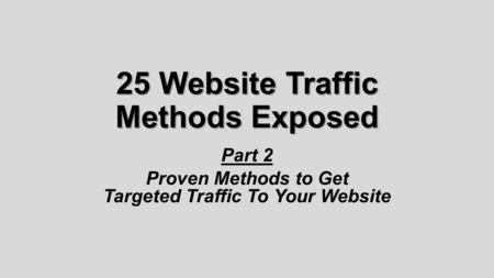 25 Website Traffic Methods Exposed Part 2 Proven Methods to Get Targeted Traffic To Your Website.
