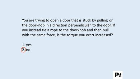 You are trying to open a door that is stuck by pulling on the doorknob in a direction perpendicular to the door. If you instead tie a rope to the doorknob.