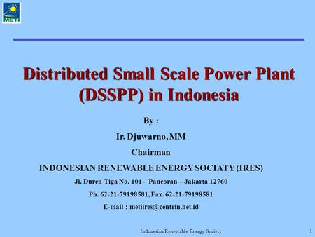 Indonesian Renewable Energy Society1 Distributed Small Scale Power Plant (DSSPP) in Indonesia By : Ir. Djuwarno, MM Chairman INDONESIAN RENEWABLE ENERGY.