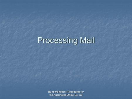Burton/Shelton, Procedures for the Automated Office, 6e, C6 Processing Mail.