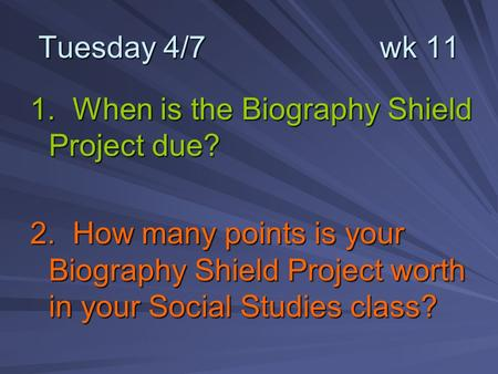 Tuesday 4/7 wk 11 1. When is the Biography Shield Project due? 2. How many points is your Biography Shield Project worth in your Social Studies class?