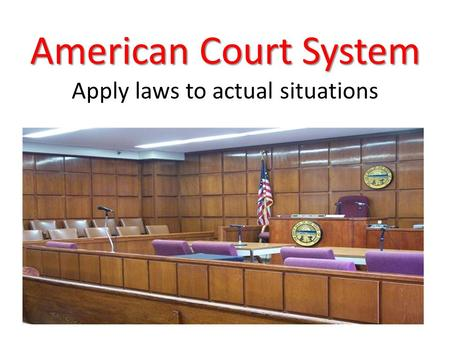 American Court System American Court System Apply laws to actual situations.
