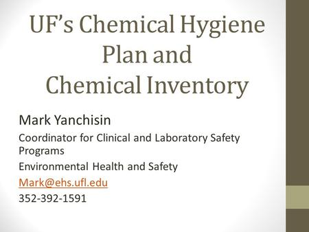 UF's Chemical Hygiene Plan and Chemical Inventory Mark Yanchisin Coordinator for Clinical and Laboratory Safety Programs Environmental Health and Safety.