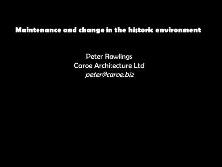 Maintenance and change in the historic environment Peter Rawlings Caroe Architecture Ltd