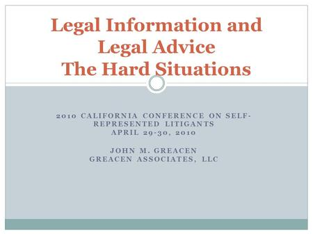 2010 CALIFORNIA CONFERENCE ON SELF- REPRESENTED LITIGANTS APRIL 29-30, 2010 JOHN M. GREACEN GREACEN ASSOCIATES, LLC Legal Information and Legal Advice.
