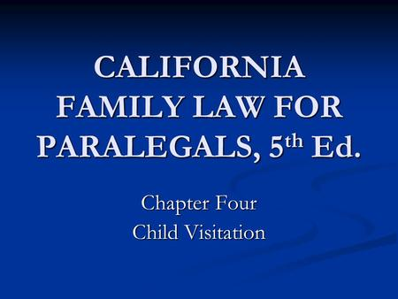 CALIFORNIA FAMILY LAW FOR PARALEGALS, 5 th Ed. Chapter Four Child Visitation.