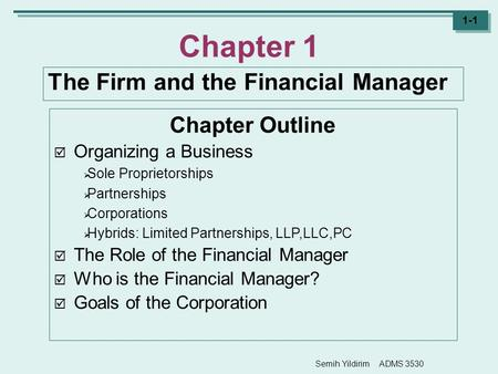 Semih Yildirim ADMS 3530 1-1 Chapter 1 The Firm and the Financial Manager Chapter Outline  Organizing a Business  Sole Proprietorships  Partnerships.