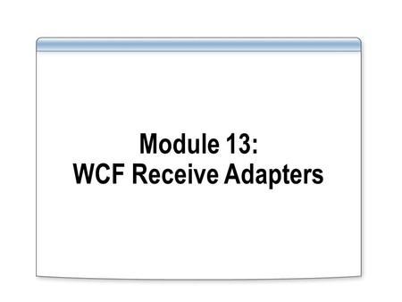 Module 13: WCF Receive Adapters. Overview Lesson 1: Introduction to WCF Receive Adapters Lesson 2: Configuring a WCF Receive Adapter Lesson 3: Using the.