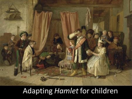 Adapting Hamlet for children. Group work Work in groups and adapt Hamlet for children. Select the act or scene(s) you want to present. Keep in mind you.
