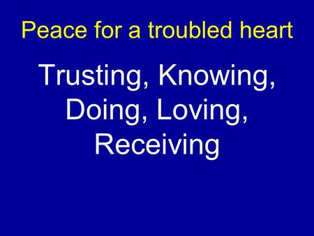Peace for a troubled heart Trusting, Knowing, Doing, Loving, Receiving.