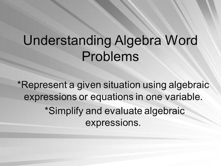 Understanding Algebra Word Problems *Represent a given situation using algebraic expressions or equations in one variable. *Simplify and evaluate algebraic.