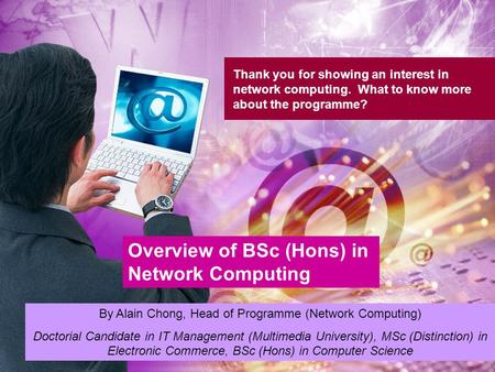 Thank you for showing an interest in network computing. What to know more about the programme? Overview of BSc (Hons) in Network Computing By Alain Chong,