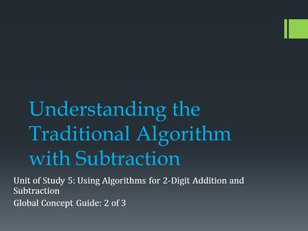 Understanding the Traditional Algorithm with Subtraction Unit of Study 5: Using Algorithms for 2-Digit Addition and Subtraction Global Concept Guide: 2.