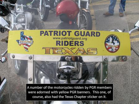 A number of the motorcycles ridden by PGR members were adorned with yellow PGR banners. This one, of course, also had the Texas Chapter sticker on it.