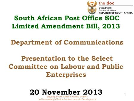 Making South Africa a Global Leader in Harnessing ICTs for Socio-economic Development South African Post Office SOC Limited Amendment Bill, 2013 Department.