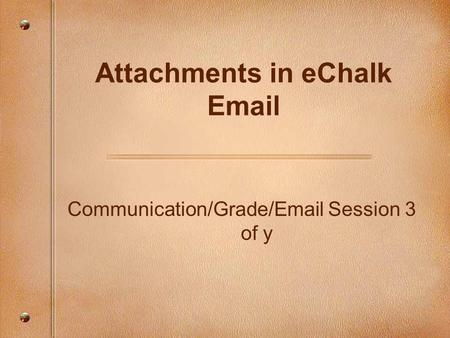 Communication/Grade/Email Session 3 of y Attachments in eChalk Email.