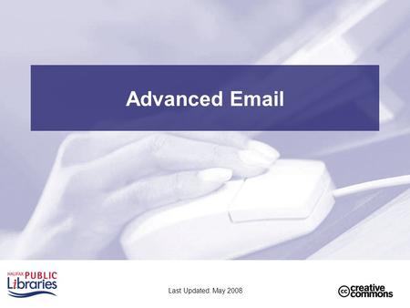 Advanced Email Last Updated: May 2008. 2 Class Outline Part 1 - Review –Review of email basics –Review of files and folders Part 2 - Attachments –Sending.