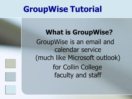GroupWise Tutorial What is GroupWise? GroupWise is an email and calendar service (much like Microsoft outlook) for Collin College faculty and staff.