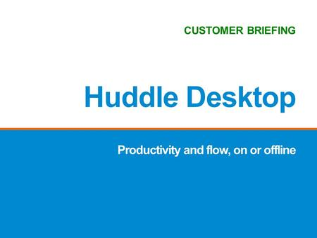 Productivity and flow, on or offline Huddle Desktop CUSTOMER BRIEFING.