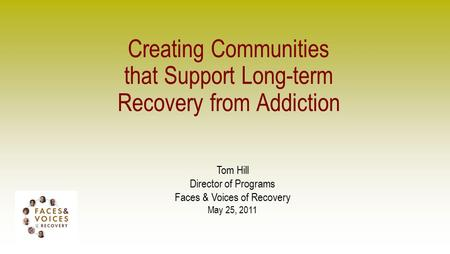 Creating Communities that Support Long-term Recovery from Addiction Tom Hill Director of Programs Faces & Voices of Recovery May 25, 2011.