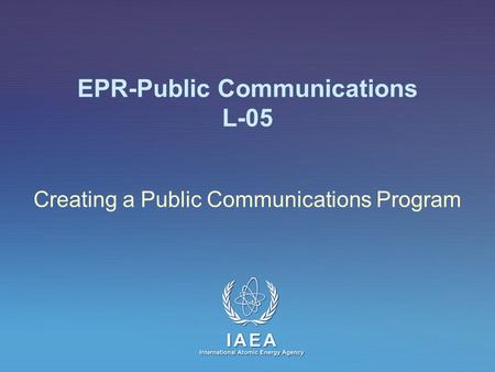 IAEA International Atomic Energy Agency EPR-Public Communications L-05 Creating a Public Communications Program.