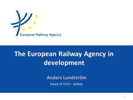 The European Railway Agency in development Anders Lundström Head of Unit – Safety 1.