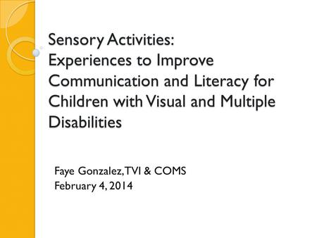 Sensory Activities: Experiences to Improve Communication and Literacy for Children with Visual and Multiple Disabilities Faye Gonzalez, TVI & COMS February.