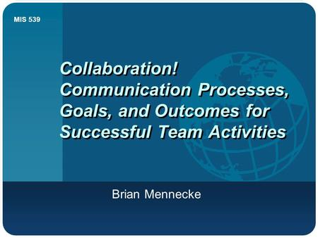 MIS 539 Collaboration! Communication Processes, Goals, and Outcomes for Successful Team Activities Brian Mennecke.