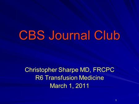 1 CBS Journal Club CBS Journal Club Christopher Sharpe MD, FRCPC R6 Transfusion Medicine March 1, 2011.