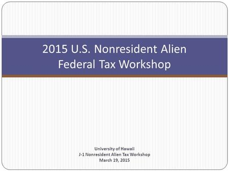 2015 U.S. Nonresident Alien Federal Tax Workshop University of Hawaii J-1 Nonresident Alien Tax Workshop March 19, 2015.