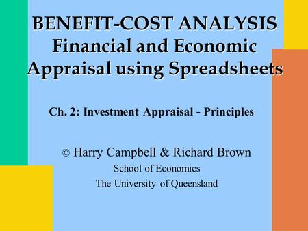 © Harry Campbell & Richard Brown School of Economics The University of Queensland BENEFIT-COST ANALYSIS Financial and Economic Appraisal using Spreadsheets.
