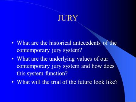 JURY What are the historical antecedents of the contemporary jury system? What are the underlying values of our contemporary jury system and how does this.